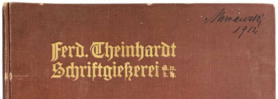 Top-portion of the front cover of a volume of type specimen sheets bound by the Ferd. Theinhardt GmbH foundry. Kept in the Historisches Archiv at the Deutsches Technikmuseum in Berlin. The product numbers for many fonts in this volume appear in this post's table.
